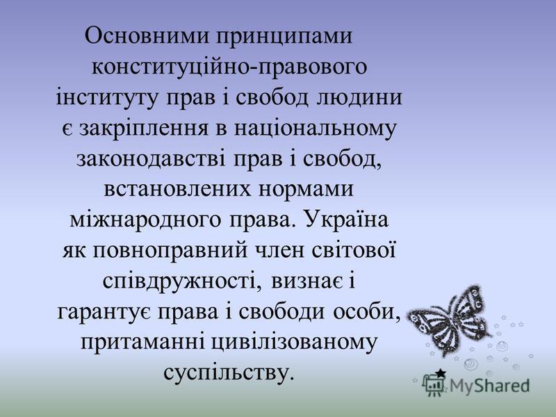 Основними принципами конституційно-правового інституту прав і свобод людини є закріплення в національному законодавстві прав і свобод, встановлених нормами міжнародного права. Україна як повноправний член світової співдружності, визнає і гарантує пра