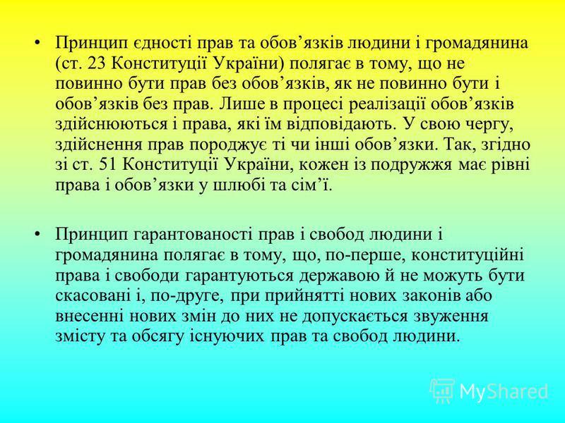 Принцип єдності прав та обовязків людини і громадянина (ст. 23 Конституції України) полягає в тому, що не повинно бути прав без обовязків, як не повинно бути і обовязків без прав. Лише в процесі реалізації обовязків здійснюються і права, які їм відпо