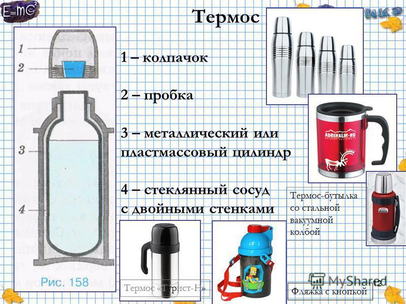 12 Термос 1 – колпачок 2 – пробка 3 – металлический или пластмассовый цилиндр 4 – стеклянный сосуд с двойными стенками Термос «Турист-Н» Термос-бутылка со стальной вакуумной колбой Фляжка с кнопкой