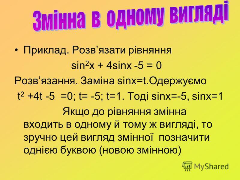 Приклад. Розвязати рівняння sin 2 x + 4sinx -5 = 0 Розвязання. Заміна sinx=t.Одержуємо t 2 +4t -5 =0; t= -5; t=1. Тоді sinx=-5, sinx=1 Якщо до рівняння змінна входить в одному й тому ж вигляді, то зручно цей вигляд змінної позначити однією буквою (но