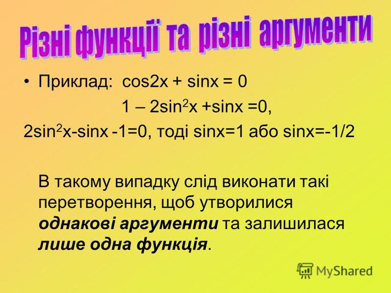 Приклад: cos2x + sinx = 0 1 – 2sin 2 x +sinx =0, 2sin 2 x-sinx -1=0, тоді sinx=1 або sinx=-1/2 В такому випадку слід виконати такі перетворення, щоб утворилися однакові аргументи та залишилася лише одна функція.