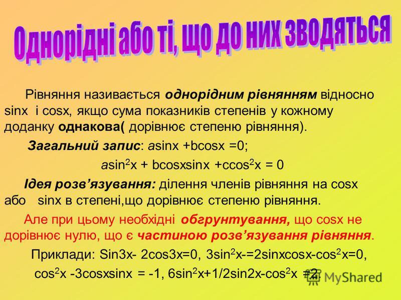 Рівняння називається однорідним рівнянням відносно sinx і cosx, якщо сума показників степенів у кожному доданку однакова( дорівнює степеню рівняння). Загальний запис: asinx +bcosx =0; asin 2 x + bcosxsinx +ccos 2 x = 0 Ідея розвязування: ділення член
