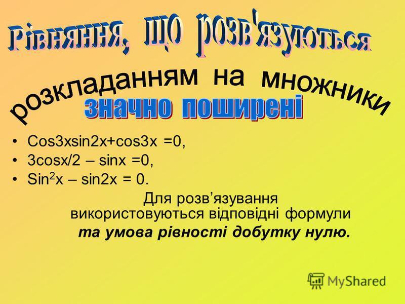Cos3xsin2x+cos3x =0, 3cosx/2 – sinx =0, Sin 2 x – sin2x = 0. Для розвязування використовуються відповідні формули та умова рівності добутку нулю.