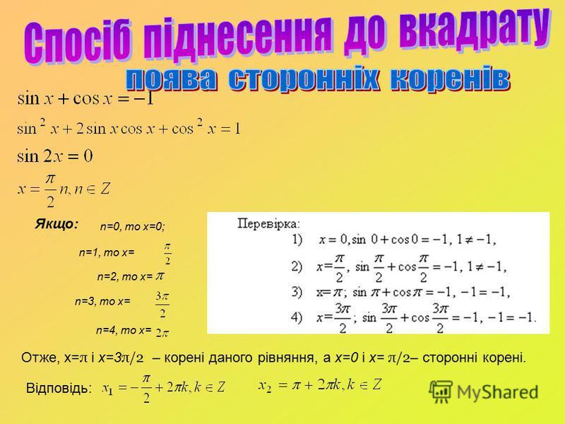 Якщо: n=0, то x=0; n=1, то x= n=2, то x= n=4, то х= n=3, то х= Отже, x= π і х=3 π/2 – корені даного рівняння, а x=0 і x= π/2 – сторонні корені. Відповідь: