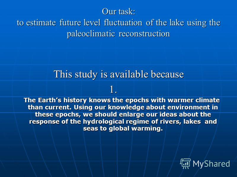 Our task: to estimate future level fluctuation of the lake using the paleoclimatic reconstruction This study is available because 1. 1. The Earths history knows the epochs with warmer climate than current. Using our knowledge about environment in the