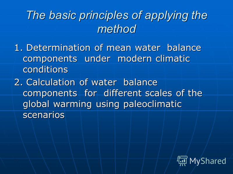 The basic principles of applying the method 1. Determination of mean water balance components under modern climatic conditions 2. Calculation of water balance components for different scales of the global warming using paleoclimatic scenarios