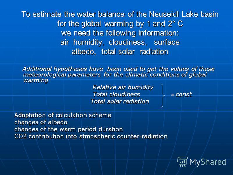 To estimate the water balance of the Neuseidl Lake basin for the global warming by 1 and 2° C we need the following information: air humidity, cloudiness, surface albedo, total solar radiation Additional hypotheses have been used to get the values of