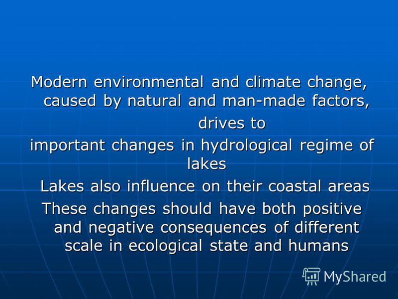 Modern environmental and climate change, caused by natural and man-made factors, drives to drives to important changes in hydrological regime оf lakes important changes in hydrological regime оf lakes Lakes also influence on their coastal areas Lakes