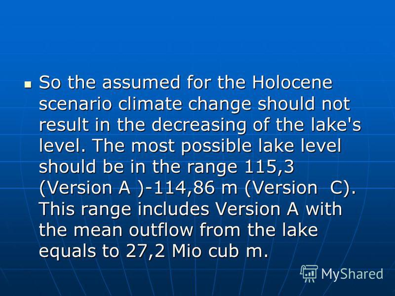 So the assumed for the Holocene scenario climate change should not result in the decreasing of the lake's level. The most possible lake level should be in the range 115,3 (Version A )-114,86 m (Version С). This range includes Version A with the mean