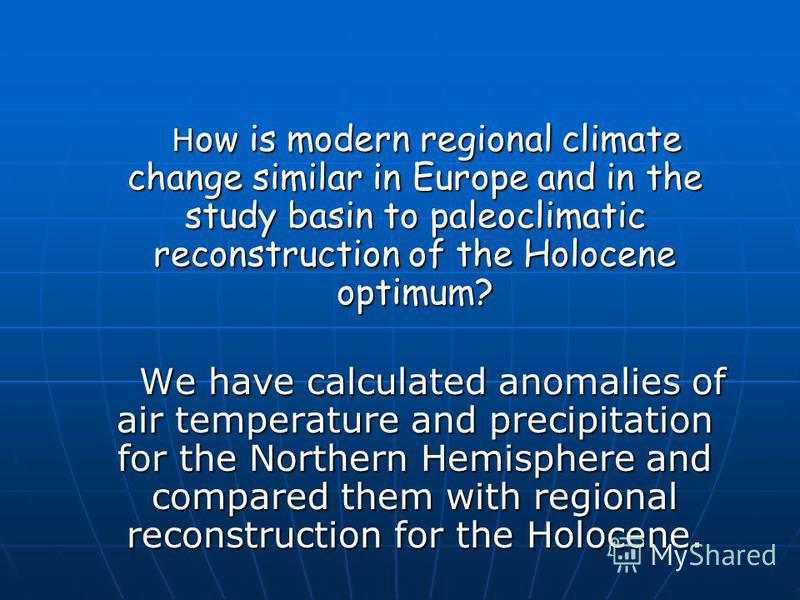 H ow is modern regional climate change similar in Europe and in the study basin to paleoclimatic reconstruction of the Holocene optimum? H ow is modern regional climate change similar in Europe and in the study basin to paleoclimatic reconstruction o