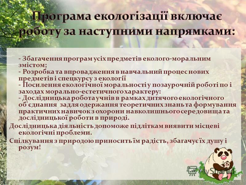 Програма екологізації включає роботу за наступними напрямками: - Збагачення програм усіх предметів еколого-моральним змістом; - Розробка та впровадження в навчальний процес нових предметів і спецкурсу з екології - Посилення екологічної моральності у