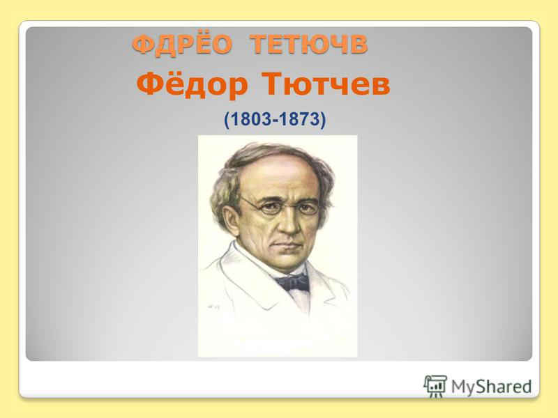 ФДРЁО ТЕТЮЧВ ФДРЁО ТЕТЮЧВ Фёдор Тютчев (1803-1873)