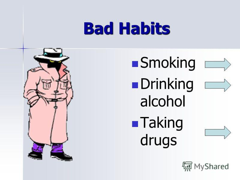 Bad Habits Smoking Smoking Drinking alcohol Drinking alcohol Taking drugs Taking drugs