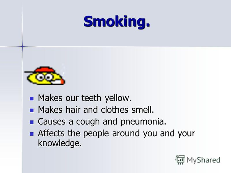 Smoking. Smoking. Makes our teeth yellow. Makes our teeth yellow. Makes hair and clothes smell. Makes hair and clothes smell. Causes a cough and pneumonia. Causes a cough and pneumonia. Affects the people around you and your knowledge. Affects the pe