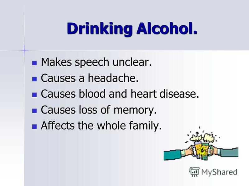 Drinking Alcohol. Makes speech unclear. Makes speech unclear. Causes a headache. Causes a headache. Causes blood and heart disease. Causes blood and heart disease. Causes loss of memory. Causes loss of memory. Affects the whole family. Affects the wh