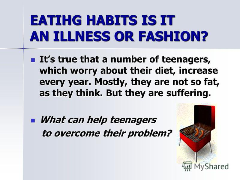 EATIHG HABITS IS IT AN ILLNESS OR FASHION? Its true that a number of teenagers, which worry about their diet, increase every year. Mostly, they are not so fat, as they think. But they are suffering. Its true that a number of teenagers, which worry ab