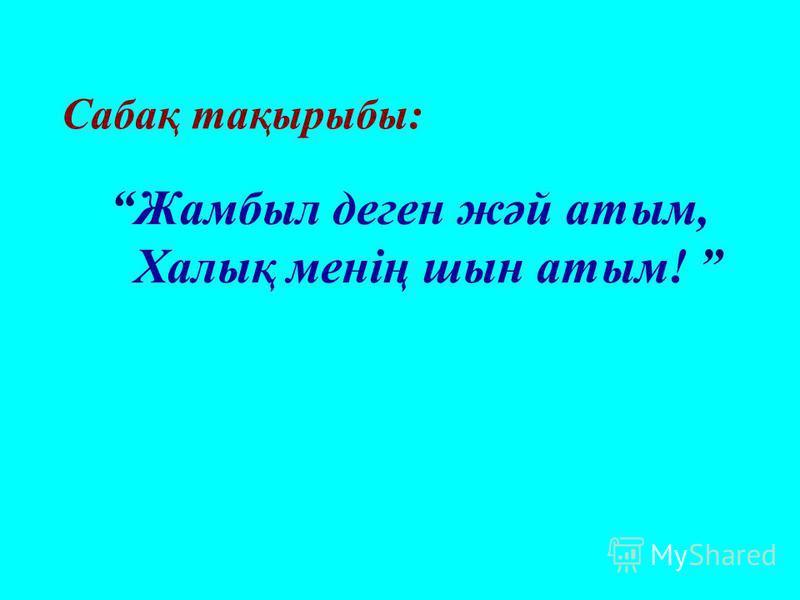 Сабақ тақырыбы: Жамбыл деген жәй атым, Халық менің шын атым!