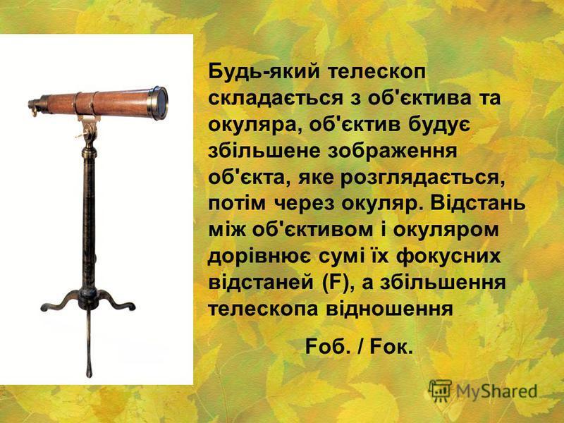 Будь-який телескоп складається з об'єктива та окуляра, об'єктив будує збільшене зображення об'єкта, яке розглядається, потім через окуляр. Відстань між об'єктивом і окуляром дорівнює сумі їх фокусних відстаней (F), а збільшення телескопа відношення F