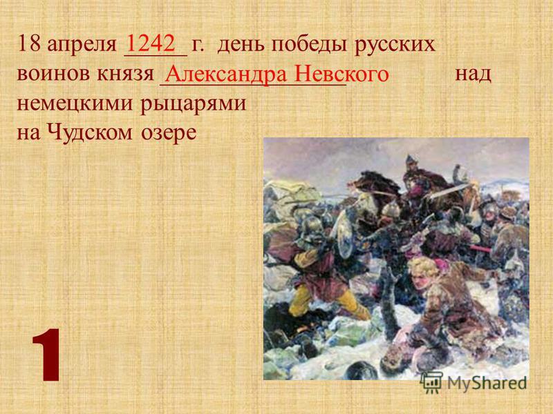 18 апреля _____ г. день победы русских воинов князя _______________ над немецкими рыцарями на Чудском озере 1242 Александра Невского