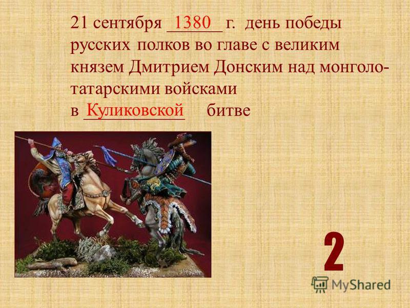 21 сентября ______ г. день победы русских полков во главе с великим князем Дмитрием Донским над монголо- татарскими войсками в ___________ битве 1380 Куликовской