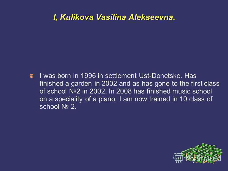 I, Kulikova Vasilina Alekseevna. I was born in 1996 in settlement Ust-Donetske. Has finished a garden in 2002 and as has gone to the first class of school 2 in 2002. In 2008 has finished music school on a speciality of a piano. I am now trained in 10