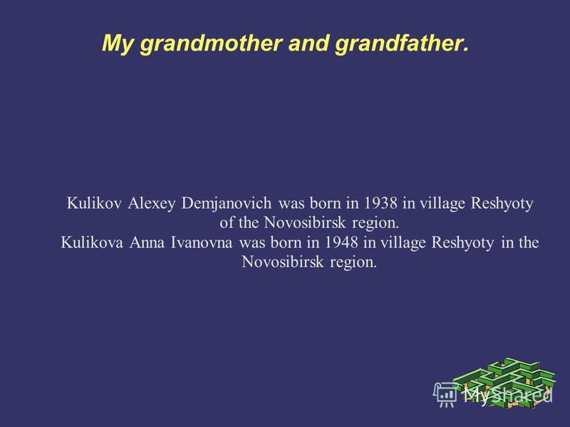 My grandmother and grandfather. Kulikov Alexey Demjanovich was born in 1938 in village Reshyoty of the Novosibirsk region. Kulikova Anna Ivanovna was born in 1948 in village Reshyoty in the Novosibirsk region.