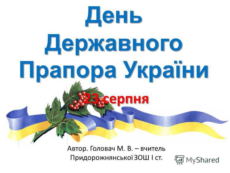 День Державного Прапора України 23 серпня Автор. Головач М. В. – вчитель Придорожнянської ЗОШ І ст.