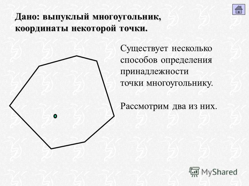 Дано: выпуклый многоугольник, координаты некоторой точки. Существует несколько способов определения принадлежности точки многоугольнику. Рассмотрим два из них.