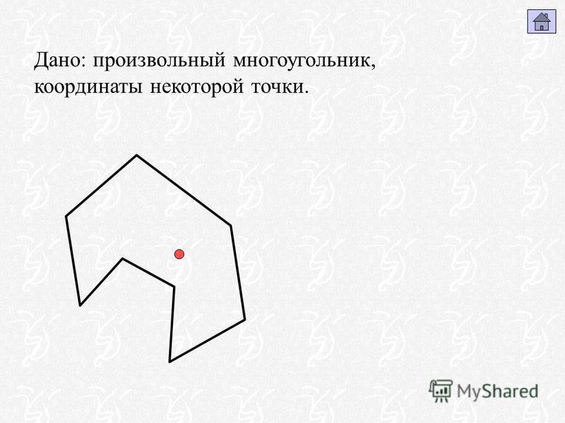 Дано: произвольный многоугольник, координаты некоторой точки.