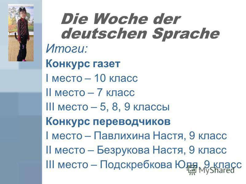 Die Woche der deutschen Sprache Итоги: Конкурс газет I место – 10 класс II место – 7 класс III место – 5, 8, 9 классы Конкурс переводчиков I место – Павлихина Настя, 9 класс II место – Безрукова Настя, 9 класс III место – Подскребкова Юля, 9 класс