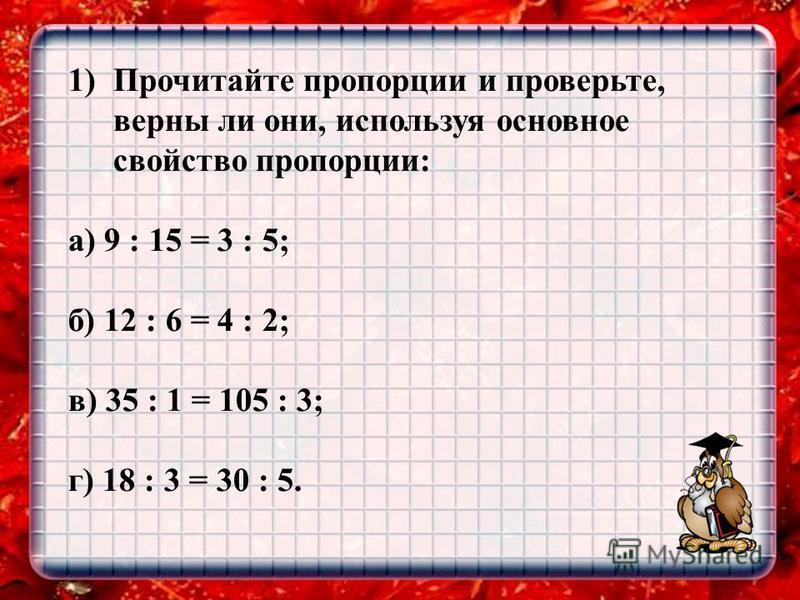1)Прочитайте пропорции и проверьте, верны ли они, используя основное свойство пропорции: а) 9 : 15 = 3 : 5; б) 12 : 6 = 4 : 2; в) 35 : 1 = 105 : 3; г) 18 : 3 = 30 : 5.