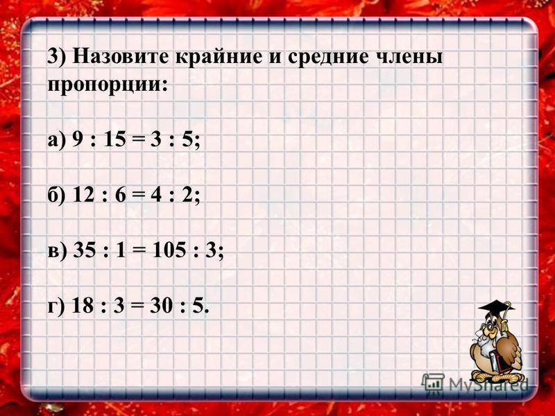 3) Назовите крайние и средние члены пропорции: а) 9 : 15 = 3 : 5; б) 12 : 6 = 4 : 2; в) 35 : 1 = 105 : 3; г) 18 : 3 = 30 : 5.