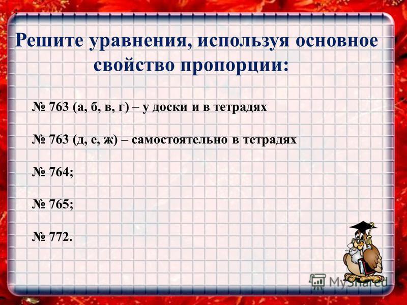 ЕВКЛИД 0,81/22019,23300 Решите уравнения, используя основное свойство пропорции: : 763 (а, б, в, г) – у доски и в тетрадях 763 (д, е, ж) – самостоятельно в тетрадях 764; 765; 772.