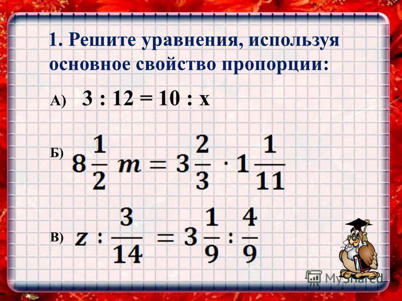ЕВКЛИД 0,81/22019,23300 1. Решите уравнения, используя основное свойство пропорции: А) 3 : 12 = 10 : x Б) В)