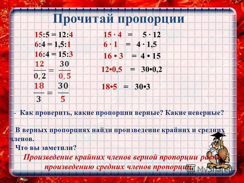 Прочитай пропорции 15:5 = 12:4 6:4 = 1,5:1 16:4 = 15:3 -К-Как проверить, какие пропорции верные? Какие неверные? -В-В верных пропорциях найди произведение крайних и средних членов. -Ч-Что вы заметили? Произведение крайних членов верной пропорции равн