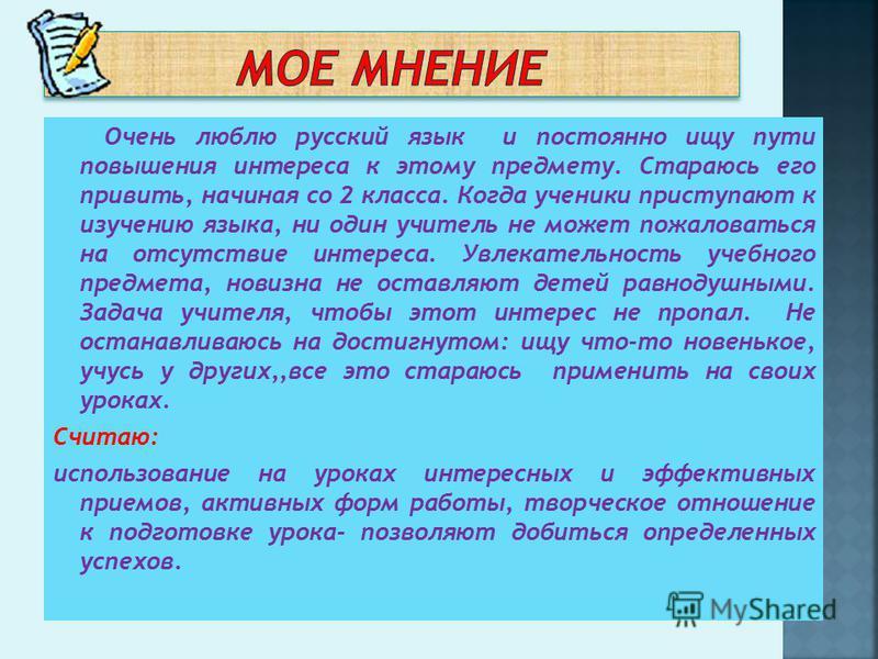 Очень люблю русский язык и постоянно ищу пути повышения интереса к этому предмету. Стараюсь его привить, начиная со 2 класса. Когда ученики приступают к изучению языка, ни один учитель не может пожаловаться на отсутствие интереса. Увлекательность уче