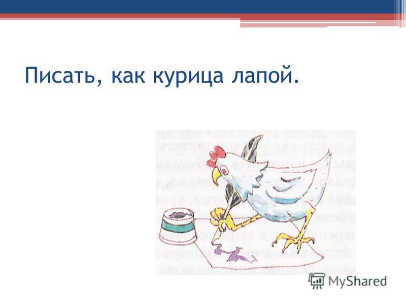 Писать, как курица лапой.