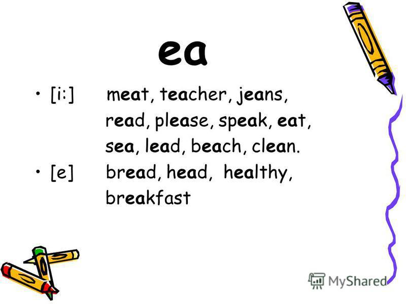 ea [i:] meat, teacher, jeans, read, please, speak, eat, sea, lead, beach, clean. [e] bread, head, healthy, breakfast