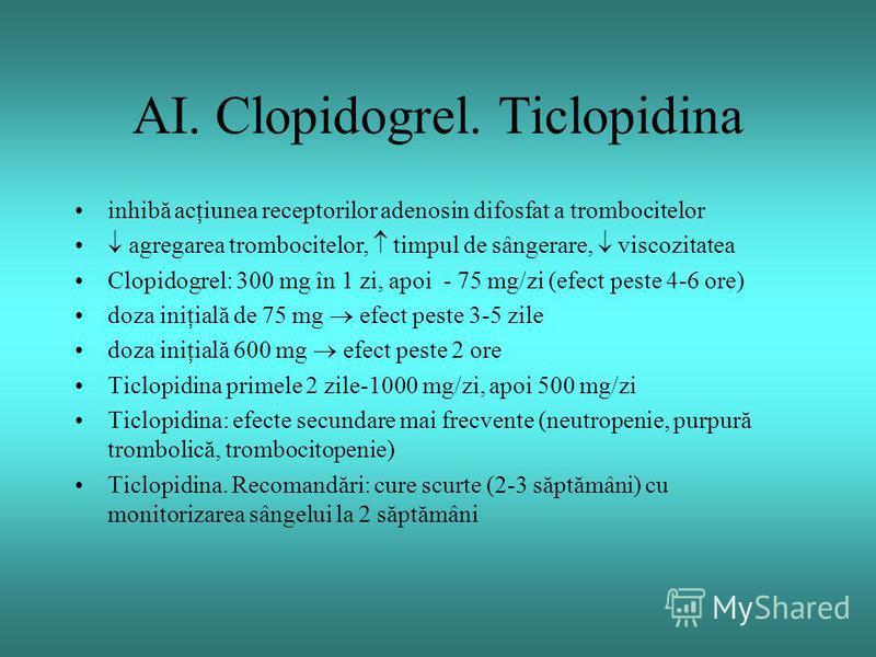 AI. Clopidogrel. Ticlopidina inhibă acţiunea receptorilor adenosin difosfat a trombocitelor agregarea trombocitelor, timpul de sângerare, viscozitatea Clopidogrel: 300 mg în 1 zi, apoi - 75 mg/zi (efect peste 4-6 ore) doza iniţială de 75 mg efect pes