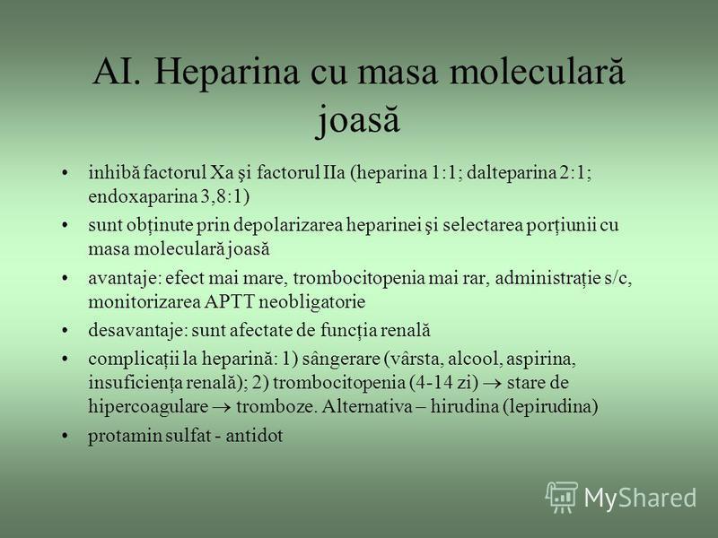AI. Heparina cu masa moleculară joasă inhibă factorul Xa şi factorul IIa (heparina 1:1; dalteparina 2:1; endoxaparina 3,8:1) sunt obţinute prin depolarizarea heparinei şi selectarea porţiunii cu masa moleculară joasă avantaje: efect mai mare, tromboc