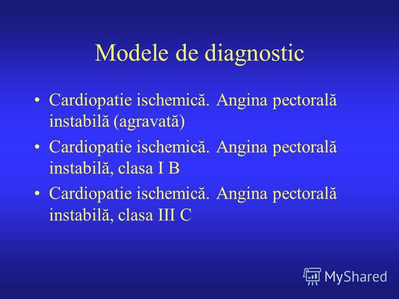 Modele de diagnostic Cardiopatie ischemică. Angina pectorală instabilă (agravată) Cardiopatie ischemică. Angina pectorală instabilă, clasa I B Cardiopatie ischemică. Angina pectorală instabilă, clasa III C