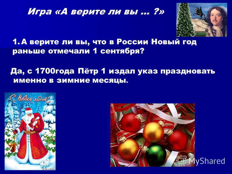 Игра «А верите ли вы … ?» 1. А верите ли вы, что в России Новый год раньше отмечали 1 сентября? Да, с 1700 года Пётр 1 издал указ праздновать именно в зимние месяцы.
