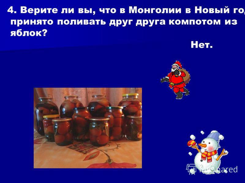 4. Верите ли вы, что в Монголии в Новый год принято поливать друг друга компотом из яблок? Нет.