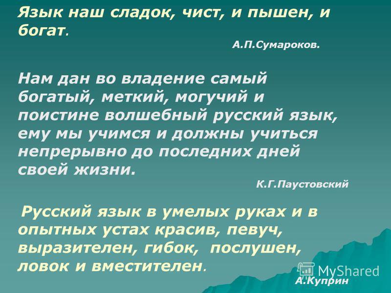 Язык наш сладок, чист, и пышен, и богат. А.П.Сумароков. Нам дан во владение самый богатый, меткий, могучий и поистине волшебный русский язык, ему мы учимся и должны учиться непрерывно до последних дней своей жизни. К.Г.Паустовский Русский язык в умел