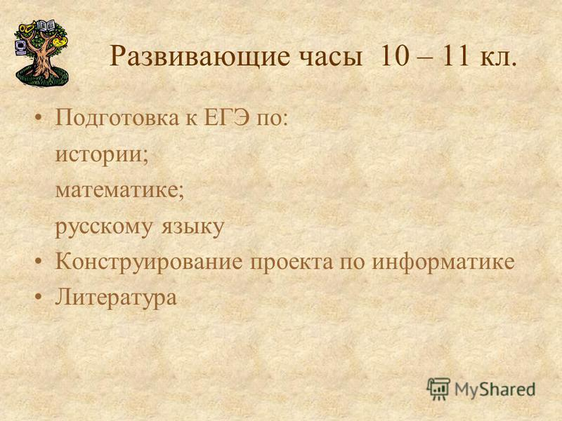 Развивающие часы 10 – 11 кл. Подготовка к ЕГЭ по: истории; математике; русскому языку Конструирование проекта по информатике Литература