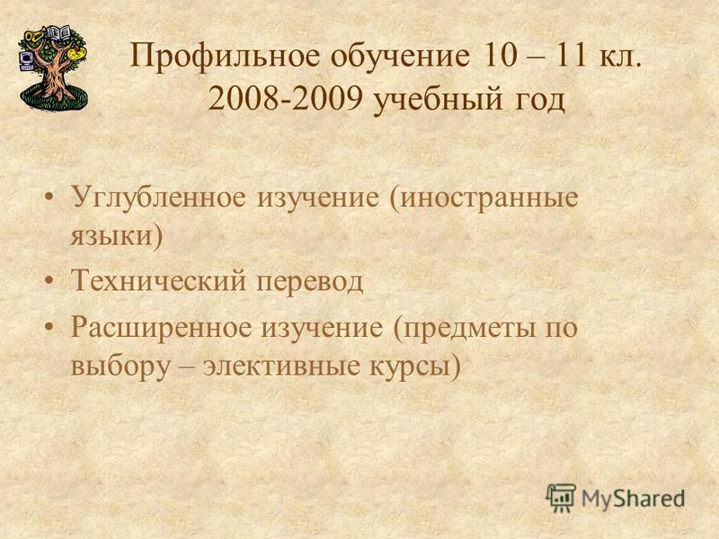 Профильное обучение 10 – 11 кл. 2008-2009 учебный год Углубленное изучение (иностранные языки) Технический перевод Расширенное изучение (предметы по выбору – элективные курсы)