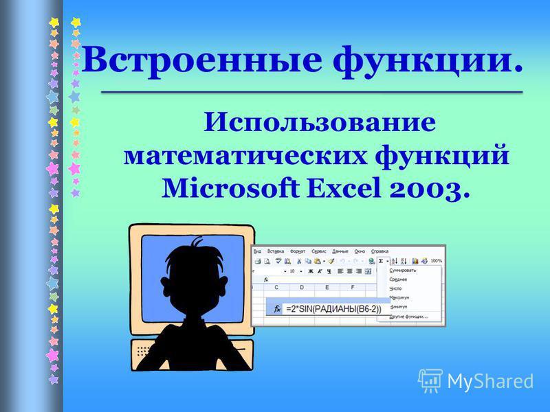 Использование математических функций Microsoft Excel 2003. Встроенные функции.
