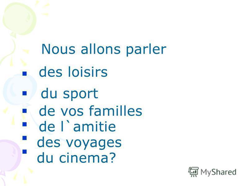 Nous allons parler des loisirs du sport de vos familles de l`amitie des voyages du cinema?