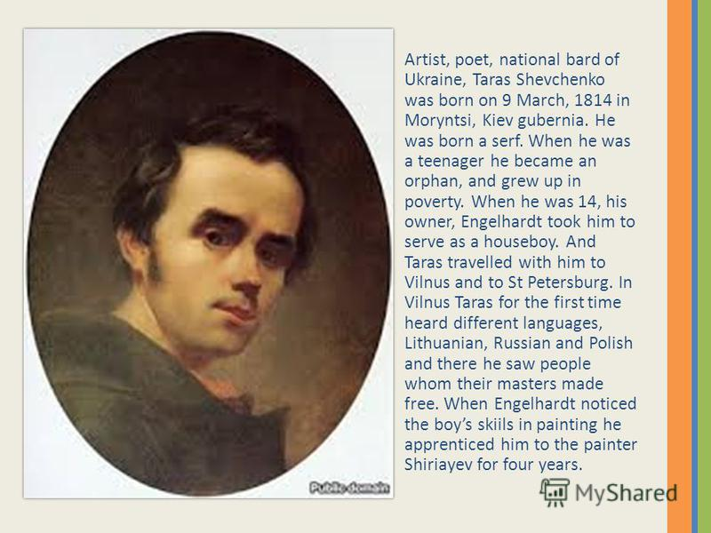 Artist, poet, national bard of Ukraine, Taras Shevchenko was born on 9 March, 1814 in Moryntsi, Kiev gubernia. He was born a serf. When he was a teenager he became an orphan, and grew up in poverty. When he was 14, his owner, Engelhardt took him to s