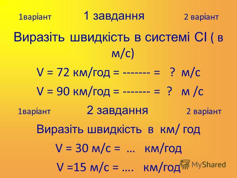 1вар і ант 1 завдання 2 вар і ант Виразіть швидкість в системі СІ ( в м/с) V = 72 км/ год = ------- = ? м/с V = 90 км/ год = ------- = ? м /с 1вар і ант 2 завдання 2 вар і ант Виразіть швидкість в км/ год V = 30 м/с = … км/ год V =15 м/с = …. км/ год